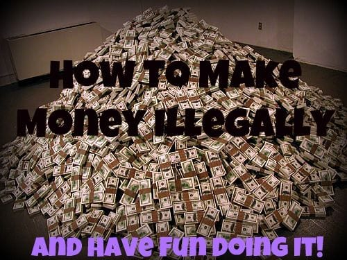 Money For Nothing: How To Make Money Fast Illegally